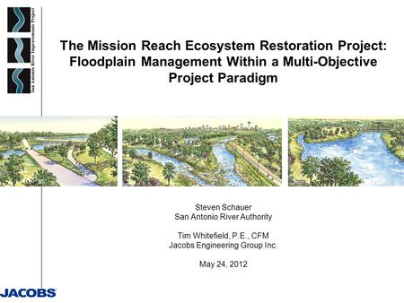 The Mission Reach Ecosystem Restoration Project: Floodplain Management Within a Multi-Objective Project Paradigm Steven Schauer San Antonio River Authority.