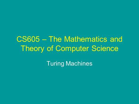 CS605 – The Mathematics and Theory of Computer Science Turing Machines.