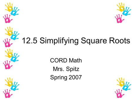 12.5 Simplifying Square Roots CORD Math Mrs. Spitz Spring 2007.