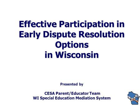 Effective Participation in Early Dispute Resolution Options in Wisconsin Effective Participation in Early Dispute Resolution Options in Wisconsin Presented.