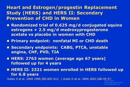 Slide Source: Lipids Online Slide Library www.lipidsonline.org Heart and Estrogen/progestin Replacement Study (HERS) and HERS II: Secondary Prevention.