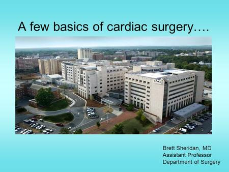 A few basics of cardiac surgery…. Brett Sheridan, MD Assistant Professor Department of Surgery.