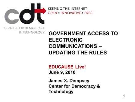 GOVERNMENT ACCESS TO ELECTRONIC COMMUNICATIONS – UPDATING THE RULES EDUCAUSE Live! June 9, 2010 James X. Dempsey Center for Democracy & Technology 1.