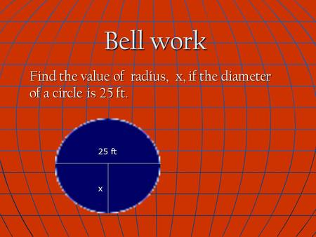 Bell work Find the value of radius, x, if the diameter of a circle is 25 ft. 25 ft x.