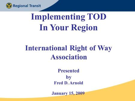 Implementing TOD In Your Region International Right of Way Association Presented by Fred D. Arnold January 15, 2009.