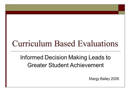 Curriculum Based Evaluations Informed Decision Making Leads to Greater Student Achievement Margy Bailey 2006.
