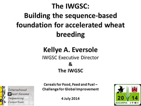 The IWGSC: Building the sequence-based foundation for accelerated wheat breeding Kellye A. Eversole IWGSC Executive Director & The IWGSC Cereals for Food,