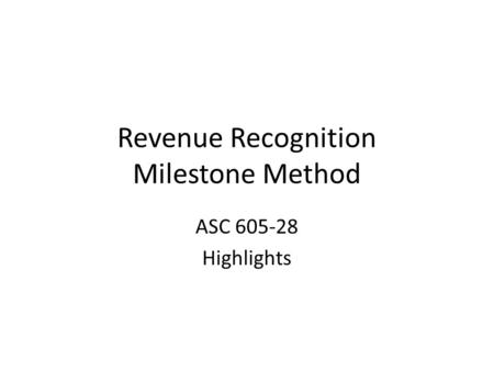 Revenue Recognition Milestone Method ASC 605-28 Highlights.