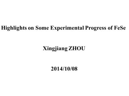 Highlights on Some Experimental Progress of FeSe Xingjiang ZHOU 2014/10/08.