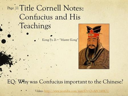 "Title Cornell Notes: Confucius and His Teachings Page 11 Kong Fu Zi = ""Master Kong"" EQ: Why was Confucius important to the Chinese? Video:"