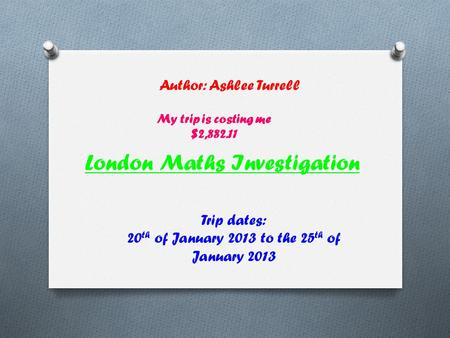 London Maths Investigation Author: Ashlee Turrell Trip dates: 20 th of January 2013 to the 25 th of January 2013 My trip is costing me $2,882.11.