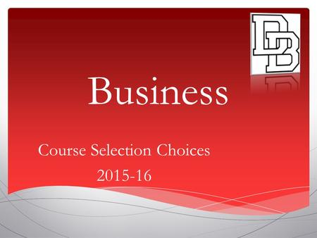 Business Course Selection Choices 2015-16. Business Electives  Accounting I and 2  Business Systems & Technology  Marketing  Microsoft Office Essentials.