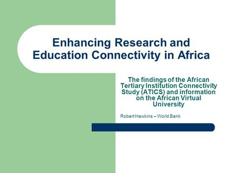Enhancing Research and Education Connectivity in Africa The findings of the African Tertiary Institution Connectivity Study (ATICS) and information on.