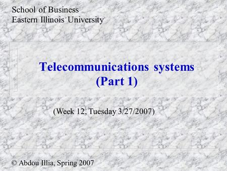 Telecommunications systems (Part 1) School of Business Eastern Illinois University © Abdou Illia, Spring 2007 (Week 12, Tuesday 3/27/2007)