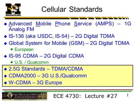 <strong>ECE</strong> 4730: Lecture #27 1  Advanced Mobile Phone Service (AMPS) – 1G Analog FM  IS-136 (aka USDC, IS-54) – 2G Digital TDMA  Global System for Mobile (GSM)