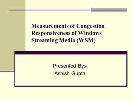 Measurements of Congestion Responsiveness of Windows Streaming Media (WSM) Presented By:- Ashish Gupta.