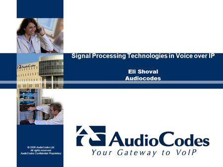 © 2006 AudioCodes Ltd. All rights reserved. AudioCodes Confidential Proprietary Signal Processing Technologies in Voice over IP Eli Shoval Audiocodes.