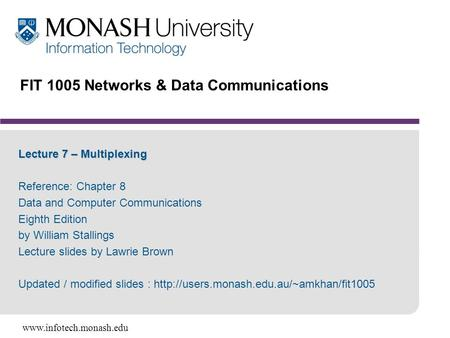 Www.infotech.monash.edu FIT 1005 Networks & Data Communications Lecture 7 – Multiplexing Reference: Chapter 8 Data and Computer Communications Eighth Edition.