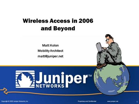Copyright © 2003 Juniper Networks, Inc. Proprietary and Confidentialwww.juniper.net 1 Wireless Access in 2006 and Beyond Matt Kolon Mobility Architect.