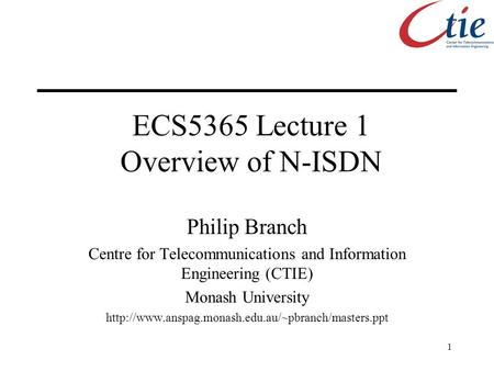 1 ECS5365 Lecture 1 Overview of N-ISDN Philip Branch Centre for Telecommunications and Information Engineering (CTIE) Monash University