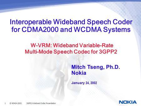 1 © NOKIA 2002 3GPP2 Wideband Codec Presentation Interoperable Wideband Speech Coder for CDMA2000 and WCDMA Systems W-VRM: Wideband Variable-Rate Multi-Mode.