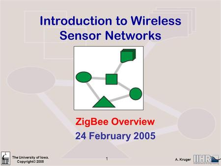 The University of Iowa. Copyright© 2005 A. Kruger 1 Introduction to Wireless Sensor Networks ZigBee Overview 24 February 2005.