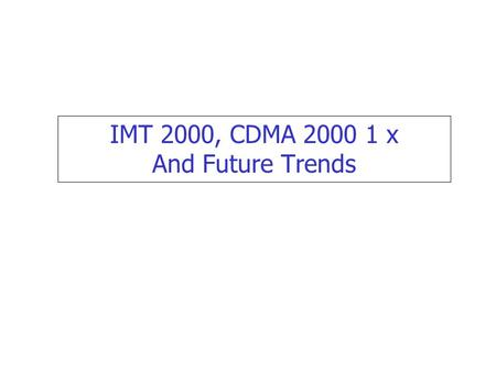 IMT 2000, CDMA 2000 1 x And Future Trends.  IMT 2000 objective.  CDMA 2000 1x.  IMT 2000 Technological Options Brief Outline  Migration Paths.