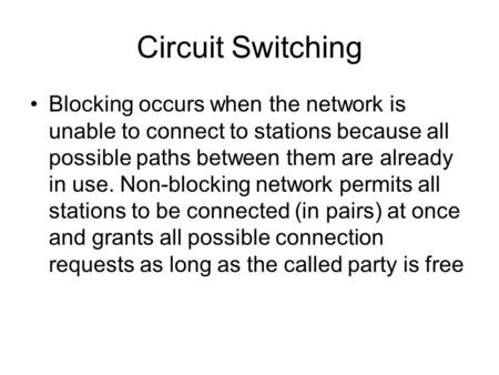Circuit Switching Blocking occurs when the network is unable to connect to stations because all possible paths between them are already in use. Non-blocking.