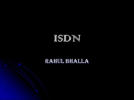 ISDN RAHUL BHALLA. What is ISDN? ISDN (Integrated Services Digital Network ) is comprised of digital telephony and data-transport services offered by.