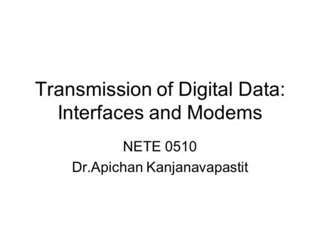 Transmission of Digital Data: Interfaces and Modems NETE 0510 Dr.Apichan Kanjanavapastit.