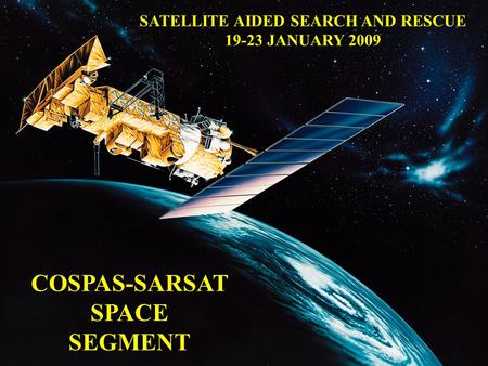 COSPAS-SARSAT SPACE SEGMENT SATELLITE AIDED SEARCH AND RESCUE 19-23 JANUARY 2009.