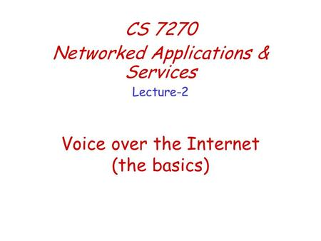 Voice over the Internet (the basics) CS 7270 Networked Applications & Services Lecture-2.