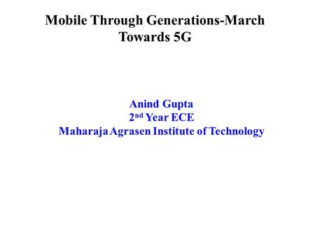 Mobile Through Generations-March Towards 5G Anind Gupta 2 nd Year ECE Maharaja Agrasen Institute of Technology.