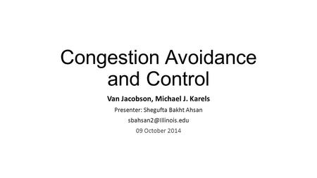 Congestion Avoidance and Control Van Jacobson, Michael J. Karels Presenter: Shegufta Bakht Ahsan 09 October 2014.