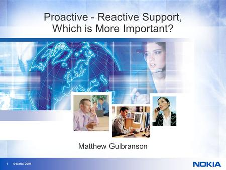 1 © Nokia 2004 Proactive - Reactive Support, Which is More Important? Matthew Gulbranson.