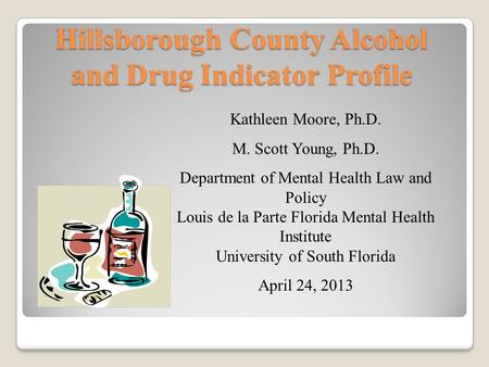 Hillsborough County Alcohol and Drug Indicator Profile Kathleen Moore, Ph.D. M. Scott Young, Ph.D. Department of Mental Health Law and Policy Louis de.