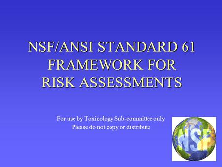 NSF/ANSI STANDARD 61 FRAMEWORK FOR RISK ASSESSMENTS For use by Toxicology Sub-committee only Please do not copy or distribute.