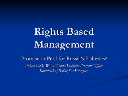 Rights Based Management Promise or Peril for Russia's Fisheries? Bubba Cook, WWF Senior Fisheries Program Officer Kamchatka/Bering Sea Ecoregion.