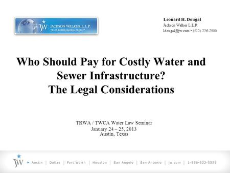 Who Should Pay for Costly Water and Sewer Infrastructure? The Legal Considerations TRWA / TWCA Water Law Seminar January 24 – 25, 2013 Austin, Texas Leonard.