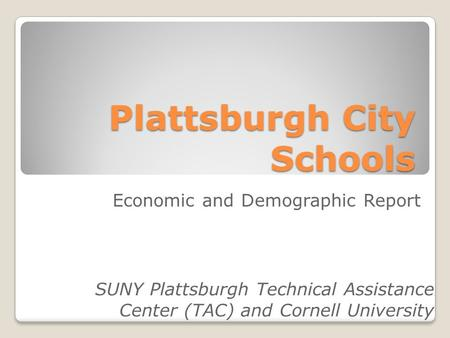 Plattsburgh City Schools SUNY Plattsburgh Technical Assistance Center (TAC) and Cornell University Economic and Demographic Report.