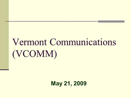 Vermont Communications (VCOMM) May 21, 2009. VCOMM Vision To create a Public Safety communications network that is independent of legacy networks for.