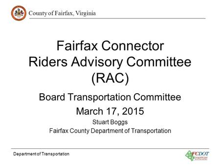 County of Fairfax, Virginia Department of Transportation Fairfax Connector Riders Advisory Committee (RAC) Board Transportation Committee March 17, 2015.