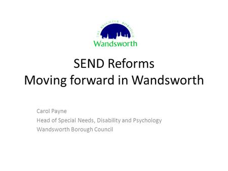 SEND Reforms Moving forward in Wandsworth Carol Payne Head of Special Needs, Disability and Psychology Wandsworth Borough Council.