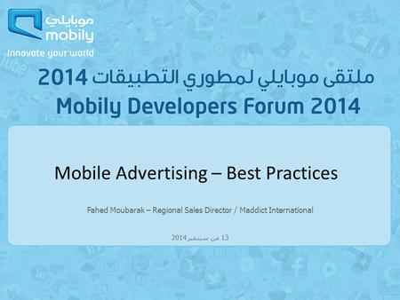 Fahed Moubarak – Regional Sales Director / Maddict International 13 من سبتمبر 2014 Mobile Advertising – Best Practices.
