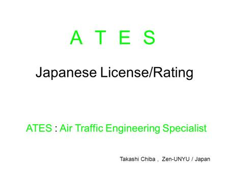Japanese License/Rating ATES : Air Traffic Engineering Specialist A T E SA T E S Takashi Chiba, Zen-UNYU / Japan.