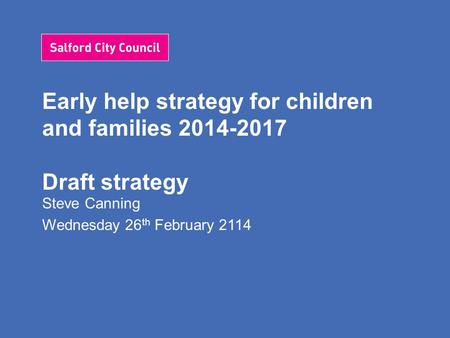 Early help strategy for children and families 2014-2017 Draft strategy Steve Canning Wednesday 26 th February 2114.