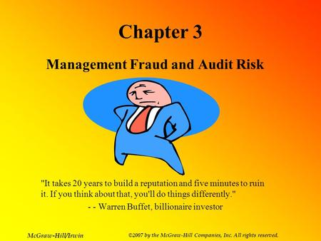 McGraw-Hill/Irwin ©2007 by the McGraw-Hill Companies, Inc. All rights reserved. Chapter 3 Management Fraud and Audit Risk It takes 20 years to build a.