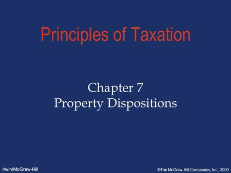Irwin/McGraw-Hill ©The McGraw-Hill Companies, Inc., 2000 Principles of Taxation Chapter 7 Property Dispositions.