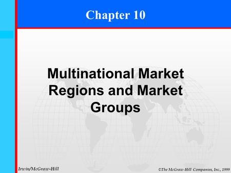 10- 0 © The McGraw-Hill Companies, Inc., 1999 Irwin/McGraw-Hill Chapter 10 Multinational Market Regions and Market Groups.