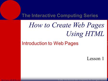 McGraw-Hill/Irwin The Interactive Computing Series © 2002 The McGraw-Hill Companies, Inc. All rights reserved. How to Create Web Pages Using HTML Introduction.